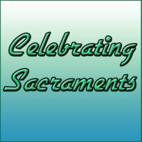 CELEBRATING THE SACRAMENTS