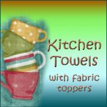 Kitchen Towels with Fabric Toppers